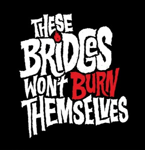 These bridges wont burn themselves